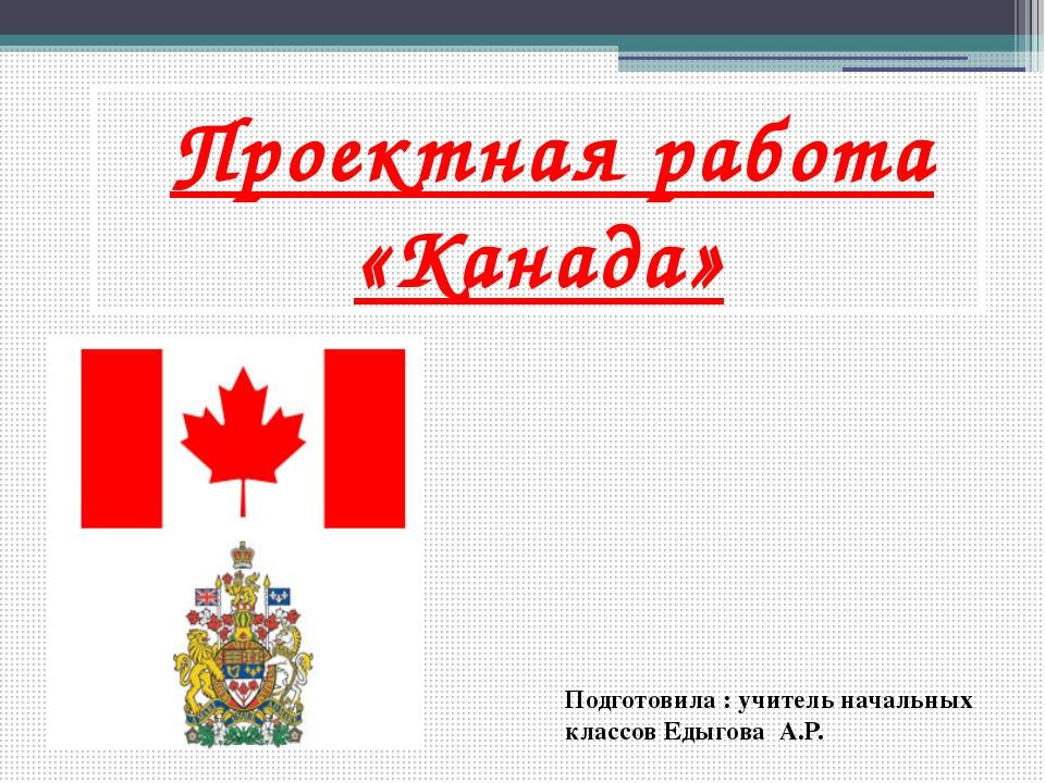 Проектная работа «Канада» Подготовила : учитель начальных классов Едыгова А.Р.