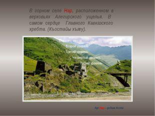 В горном селе Нар, расположенном в верховьях Алегирского ущелья. В самом серд