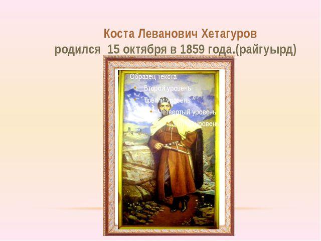Коста Леванович Хетагуров родился 15 октября в 1859 года.(райгуырд)