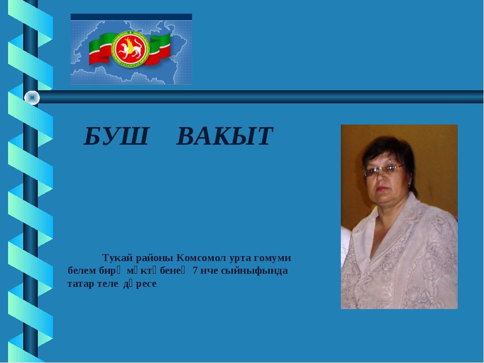 БУШ ВАКЫТ Тукай районы Комсомол урта гомуми белем бирү мәктәбенең 7 нче сыйн...
