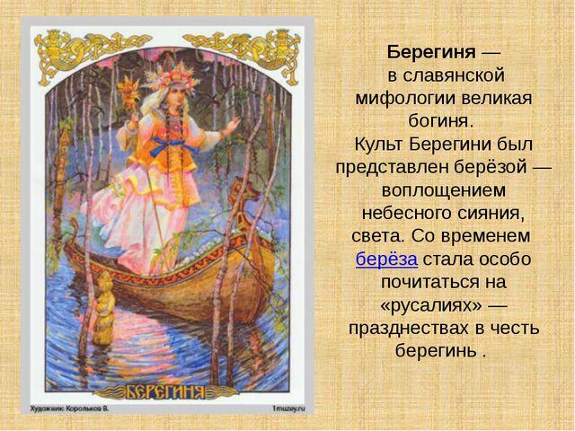 Берегиня— в славянской мифологии великая богиня. Культ Берегини был представ...
