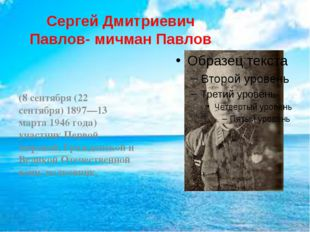 Сергей Дмитриевич Павлов- мичман Павлов (8 сентября (22 сентября) 1897—13 мар