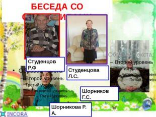 БЕСЕДА СО СТАРОЖИЛАМИ Студенцов Р.Ф Шорникова Р. А. Шорников Г.С. Студенцова