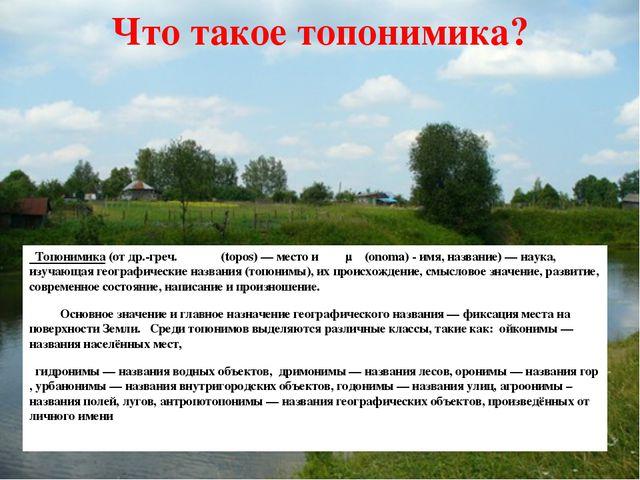 Что такое топонимика? Топонимика (от др.-греч. τόπος (topos) — место и ὄνομα...