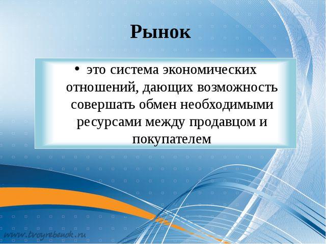 Рынок это система экономических отношений, дающих возможность совершать обмен...