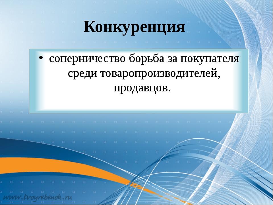 Конкуренция соперничество борьба за покупателя среди товаропроизводителей, пр...