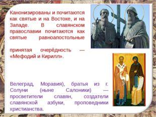 Канонизированы и почитаются как святые и на Востоке, и на Западе. В славянско