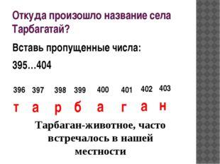 Откуда произошло название села Тарбагатай? Вставь пропущенные числа: 395…404