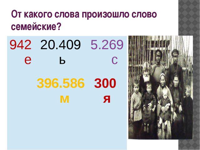 От какого слова произошло слово семейские? 942 е 20.409 ь 5.269 с 396.586 м 3...