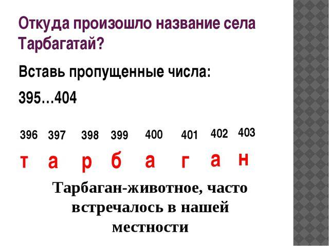Откуда произошло название села Тарбагатай? Вставь пропущенные числа: 395…404...