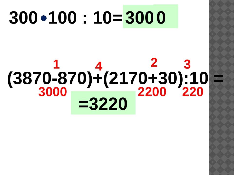 300 100 : 10= (3870-870)+(2170+30):10 = 3000 1 2 3 4 2200 220 30000 00 =3220