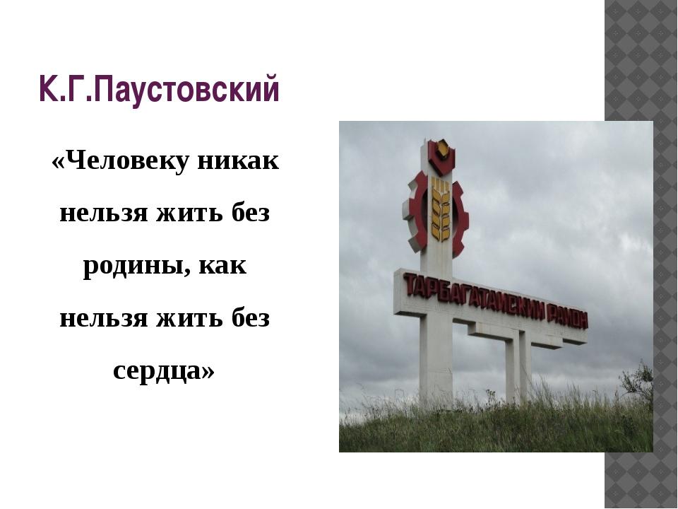 К.Г.Паустовский «Человеку никак нельзя жить без родины, как нельзя жить без с...