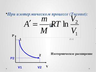 При изотермическом процессе (Т=const): P V Изотермическое расширение Р2 1 2 V