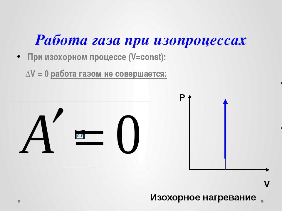 Работа газа при изопроцессах При изохорном процессе (V=const): ΔV = 0 работа...