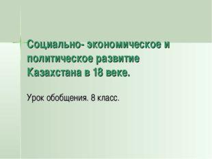 Социально- экономическое и политическое развитие Казахстана в 18 веке. Урок о
