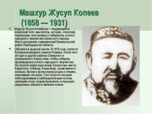 Машхур Жусуп Копеев (1858 — 1931) Машгур-Жусуп Копейулы — выдающийся казахски