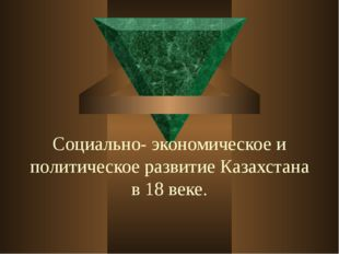 Социально- экономическое и политическое развитие Казахстана в 18 веке.