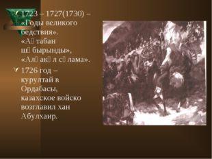 1723 – 1727(1730) – «Годы великого бедствия». «Ақтабан шұбырынды», «Алқакөл с