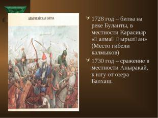 1728 год – битва на реке Буланты, в местности Карасиыр «Қалмақ қырылған» (Мес