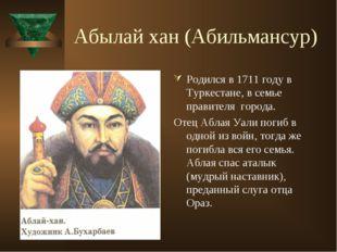 Абылай хан (Абильмансур) Родился в 1711 году в Туркестане, в семье правителя