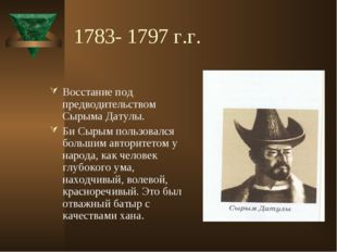 1783- 1797 г.г. Восстание под предводительством Сырыма Датулы. Би Сырым польз