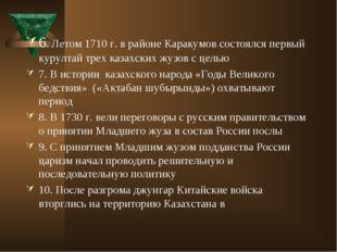 6. Летом 1710 г. в районе Каракумов состоялся первый курултай трех казахских