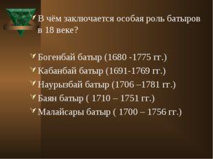 В чём заключается особая роль батыров в 18 веке? Богенбай батыр (1680 -1775 г