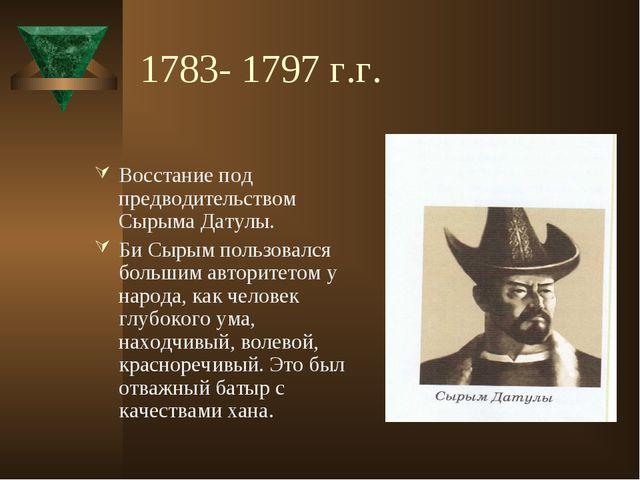1783- 1797 г.г. Восстание под предводительством Сырыма Датулы. Би Сырым польз...