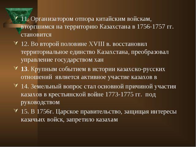 11. Организатором отпора китайским войскам, вторгшимся на территорию Казахста...