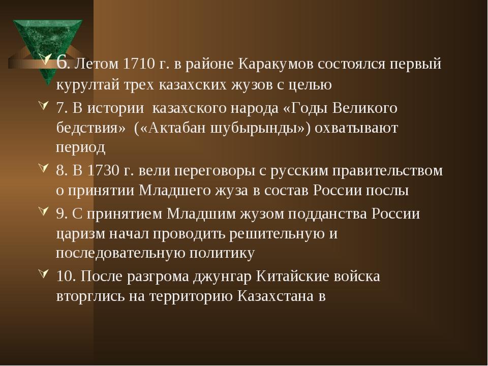 6. Летом 1710 г. в районе Каракумов состоялся первый курултай трех казахских...