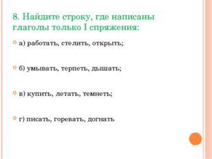 8. Найдите строку, где написаны глаголы только I спряжения: а) работать, стел