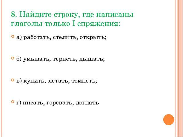 8. Найдите строку, где написаны глаголы только I спряжения: а) работать, стел...