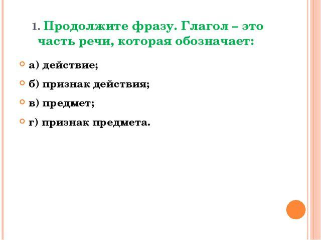 1. Продолжите фразу. Глагол – это часть речи, которая обозначает: а) действие...