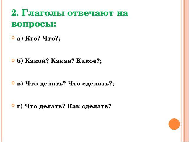 2. Глаголы отвечают на вопросы: а) Кто? Что?; б) Какой? Какая? Какое?; в) Что...