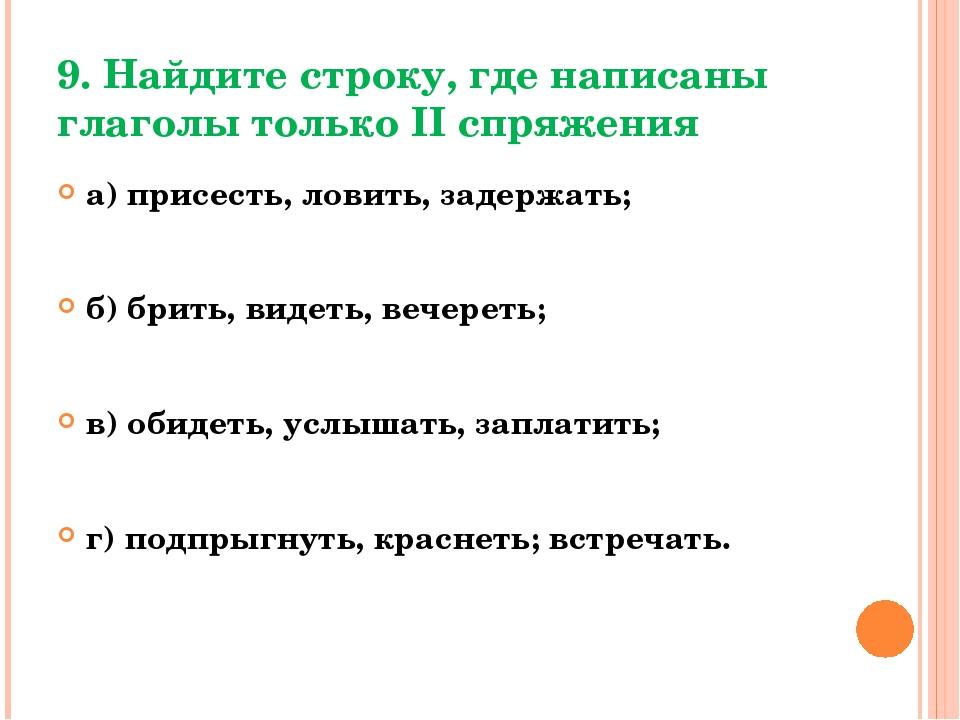 9. Найдите строку, где написаны глаголы только II спряжения а) присесть, лови...