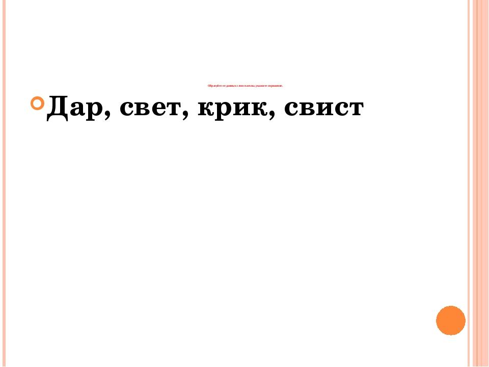 Образуйте от данных слов глаголы, укажите спряжение. Дар, свет, крик, свист