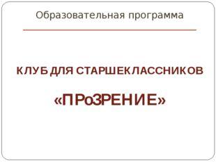 Образовательная программа «ПРоЗРЕНИЕ» КЛУБ ДЛЯ СТАРШЕКЛАССНИКОВ
