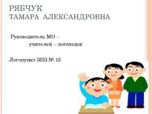 РЯБЧУК ТАМАРА АЛЕКСАНДРОВНА Руководитель МО – учителей – логопедов Логопункт