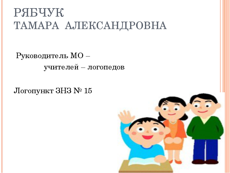 РЯБЧУК ТАМАРА АЛЕКСАНДРОВНА Руководитель МО – учителей – логопедов Логопункт...