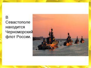 В Севастополе находится Черноморский флот России.