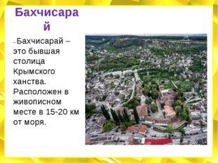 Бахчисарай – Бахчисарай – это бывшая столица Крымского ханства. Расположен в