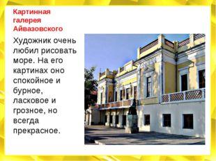 Картинная галерея Айвазовского Художник очень любил рисовать море. На его кар