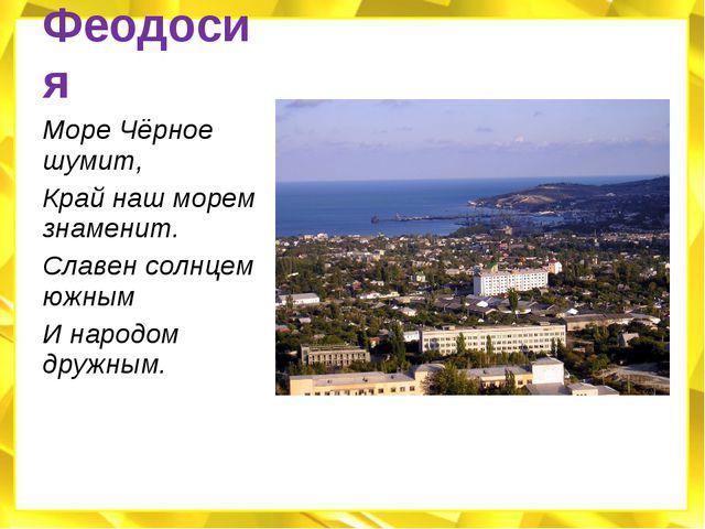 Феодосия Море Чёрное шумит, Край наш морем знаменит. Славен солнцем южным И н...