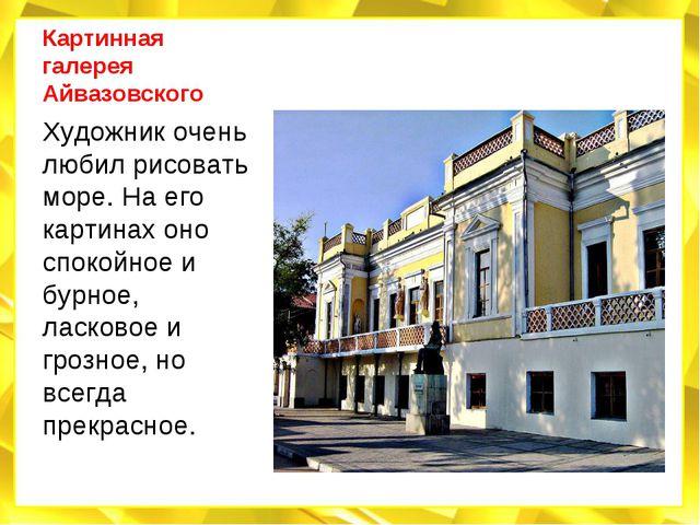 Картинная галерея Айвазовского Художник очень любил рисовать море. На его кар...