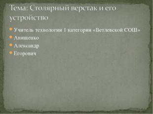 Учитель технологии 1 категории «Ветлевской СОШ» Анищенко Александр Егорович