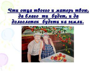 Чти отца твоего и матерь твою, да благо ти будет, и да долголетен будети н