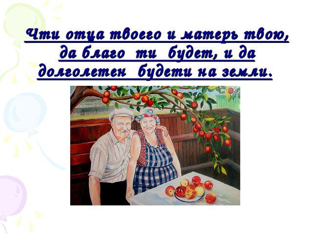 Чти отца твоего и матерь твою, да благо ти будет, и да долголетен будети н...