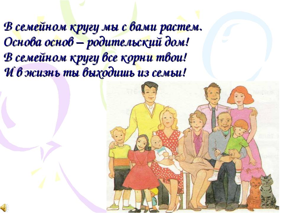В семейном кругу мы с вами растем. Основа основ – родительский дом! В семейно...