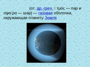 Атмосфе́ра (от. др.-греч. ἀτμός— пар и σφαῖρα— шар)— газовая оболочка, окр