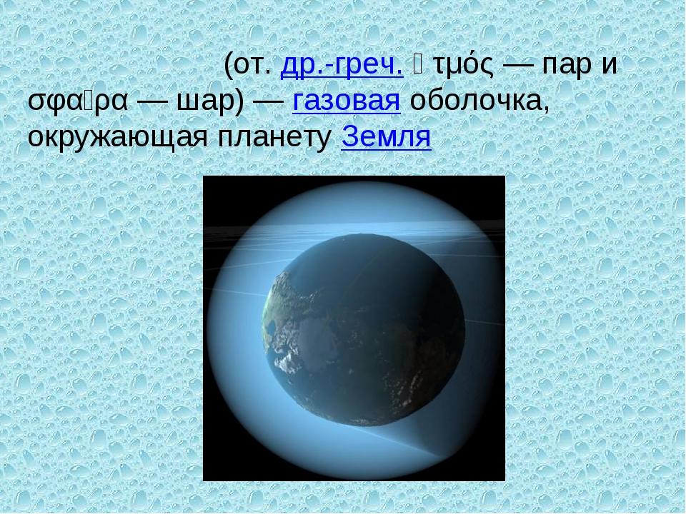 Атмосфе́ра (от. др.-греч. ἀτμός— пар и σφαῖρα— шар)— газовая оболочка, окр...